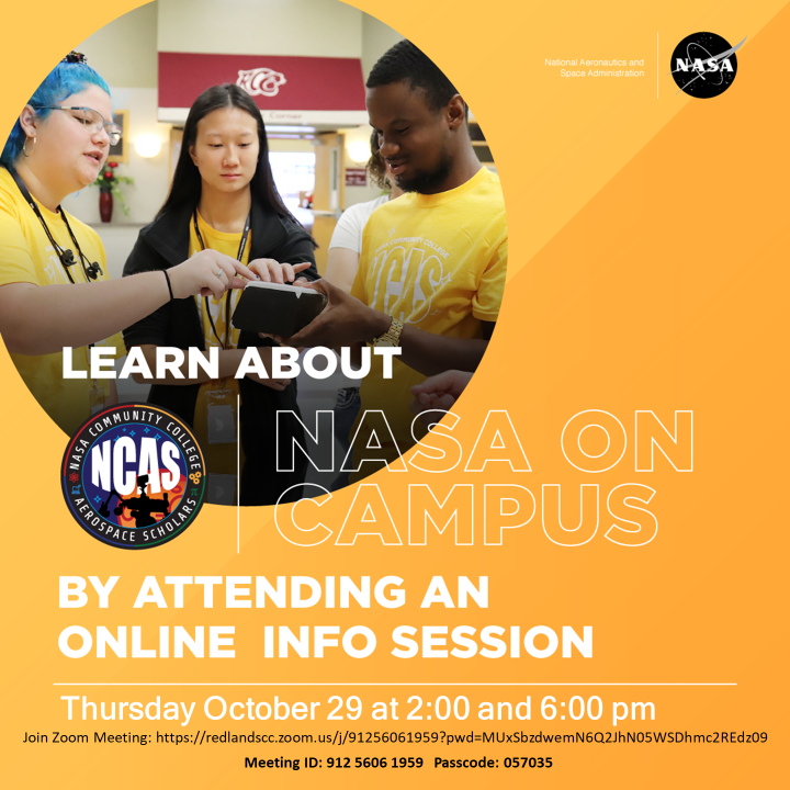 Learn about NASA on Campus by attending an online info session Thursday October 29 at 2 pm or 6 pm. Join Zoom Meeting: https://redlandscc.zoom.us/j/91256061959?pwd=MUxSbzdmN6Q2JhN05WSDhmc2REdz09 Meeting ID: 912 5606 1959   Passcode: 057035